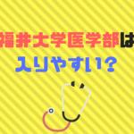 福井大学医学部は難易度、偏差値、倍率から入りやすい?