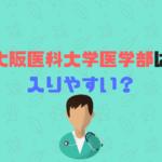大阪医科大学医学部は難易度、偏差値、倍率からみて入りやすい?