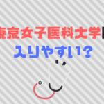 東京女子医科大学医学部は偏差値、倍率から入りやすい?